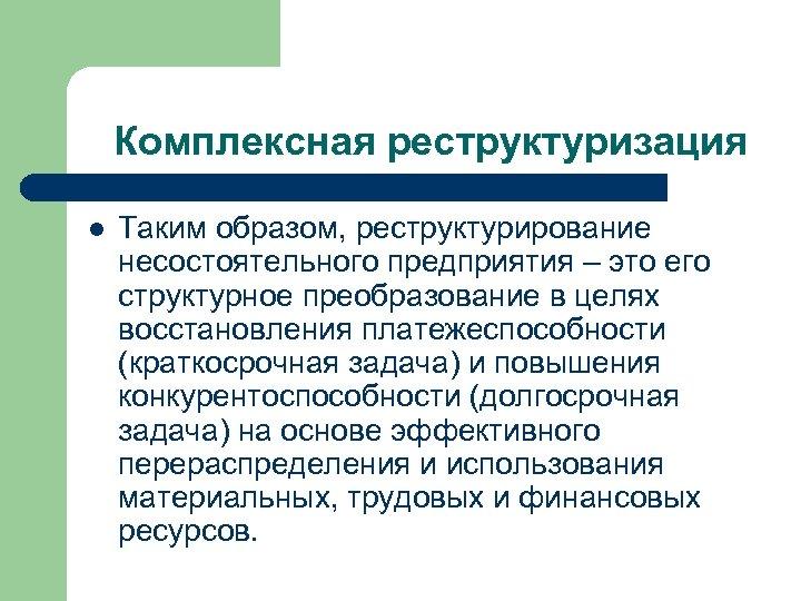 Комплексная реструктуризация l Таким образом, реструктурирование несостоятельного предприятия – это его структурное преобразование в