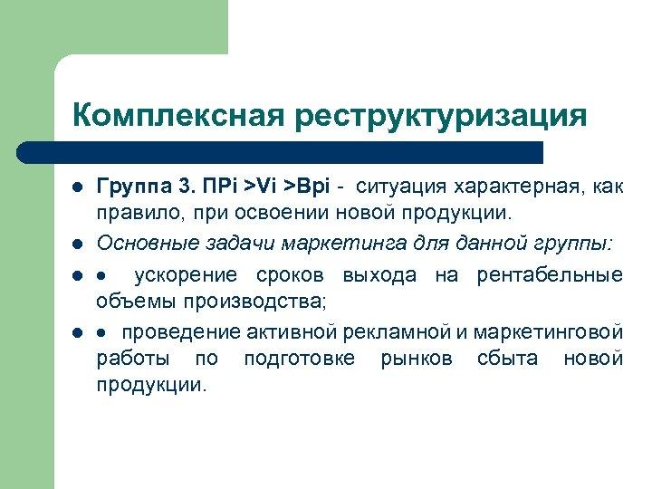 Комплексная реструктуризация l l Группа 3. ПРi >Vi >Врi - ситуация характерная, как правило,