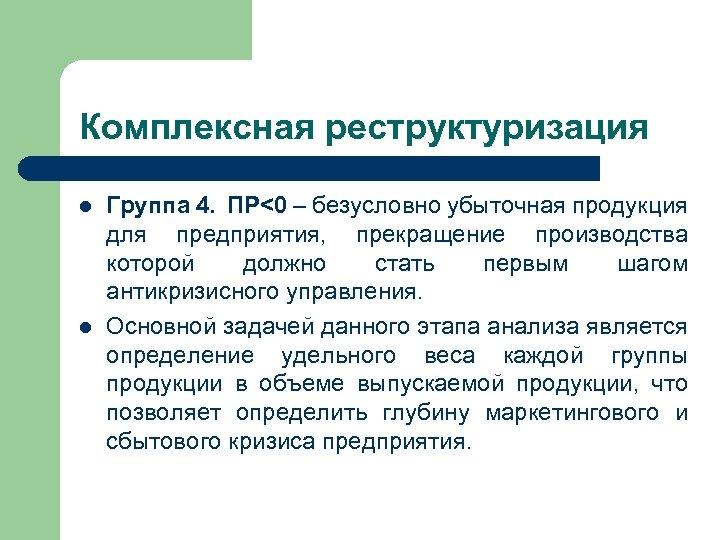 Комплексная реструктуризация l l Группа 4. ПР<0 – безусловно убыточная продукция для предприятия, прекращение