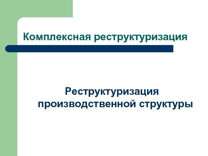 Комплексная реструктуризация Реструктуризация производственной структуры