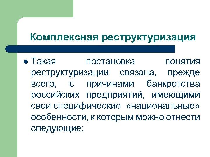 Комплексная реструктуризация l Такая постановка понятия реструктуризации связана, прежде всего, с причинами банкротства российских
