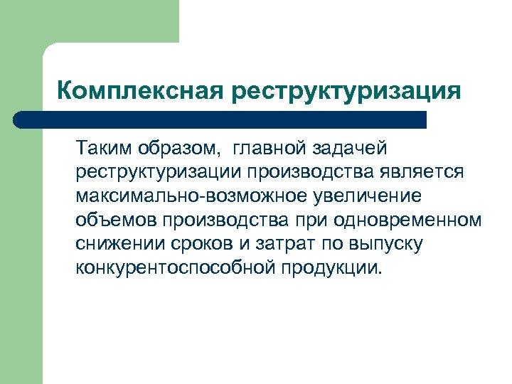 Комплексная реструктуризация Таким образом, главной задачей реструктуризации производства является максимально-возможное увеличение объемов производства при