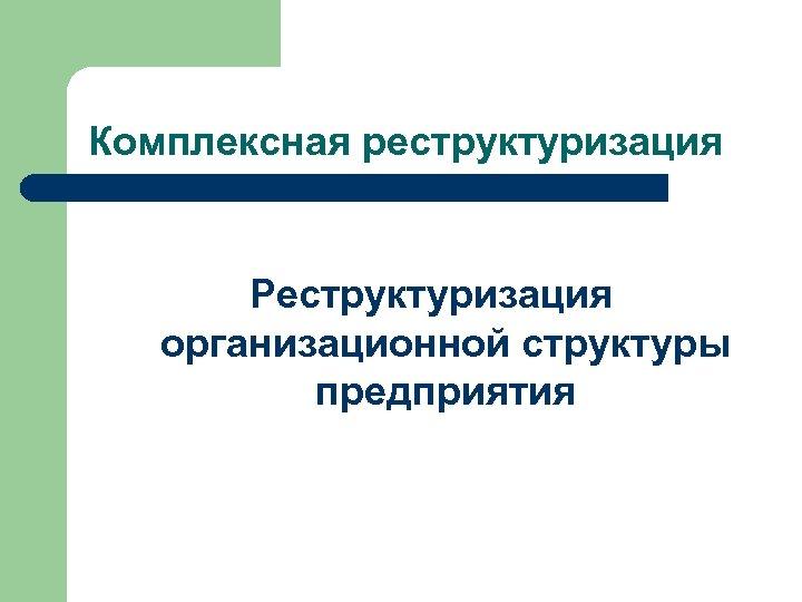 Комплексная реструктуризация Реструктуризация организационной структуры предприятия