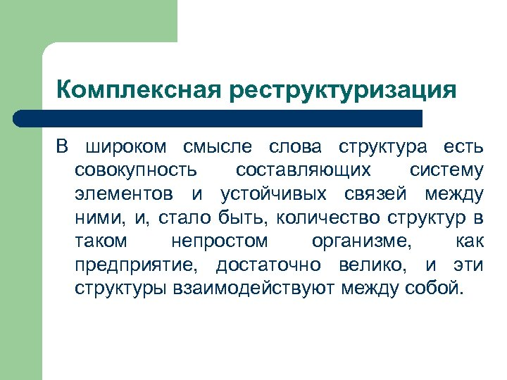 Комплексная реструктуризация В широком смысле слова структура есть совокупность составляющих систему элементов и устойчивых