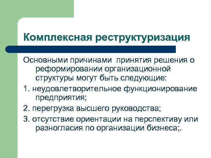 Комплексная реструктуризация Основными причинами принятия решения о реформировании организационной структуры могут быть следующие: 1.
