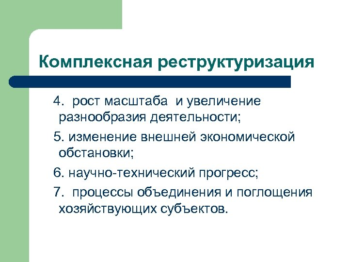 Комплексная реструктуризация 4. рост масштаба и увеличение разнообразия деятельности; 5. изменение внешней экономической обстановки;