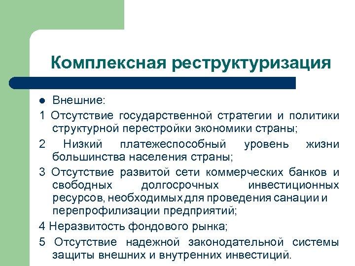 Комплексная реструктуризация Внешние: 1 Отсутствие государственной стратегии и политики структурной перестройки экономики страны; 2