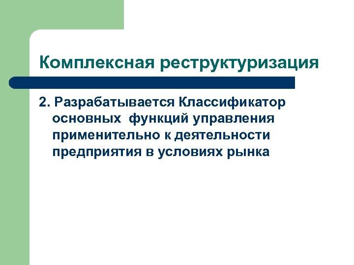 Комплексная реструктуризация 2. Разрабатывается Классификатор основных функций управления применительно к деятельности предприятия в условиях