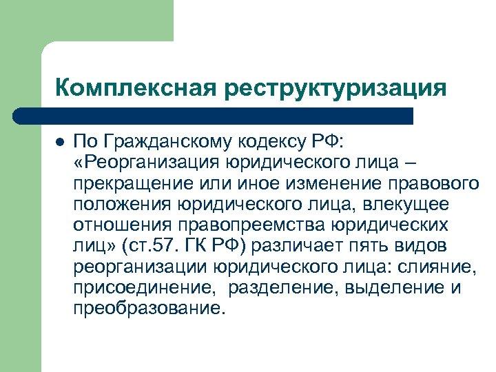 Комплексная реструктуризация l По Гражданскому кодексу РФ: «Реорганизация юридического лица – прекращение или иное
