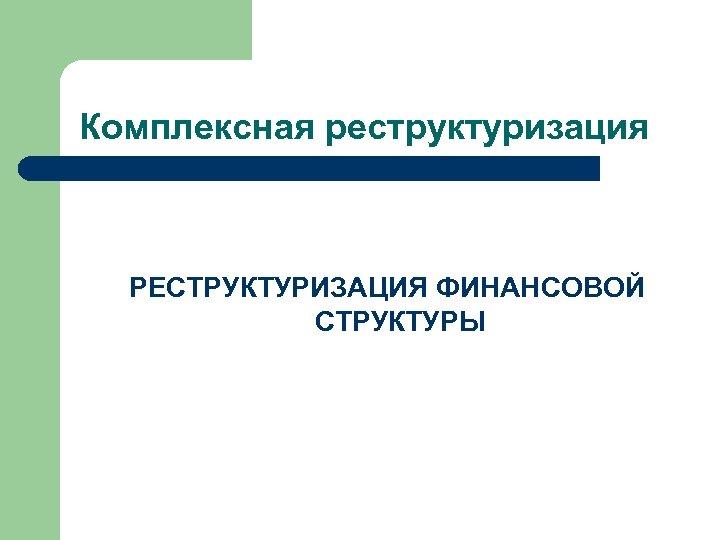 Комплексная реструктуризация РЕСТРУКТУРИЗАЦИЯ ФИНАНСОВОЙ СТРУКТУРЫ