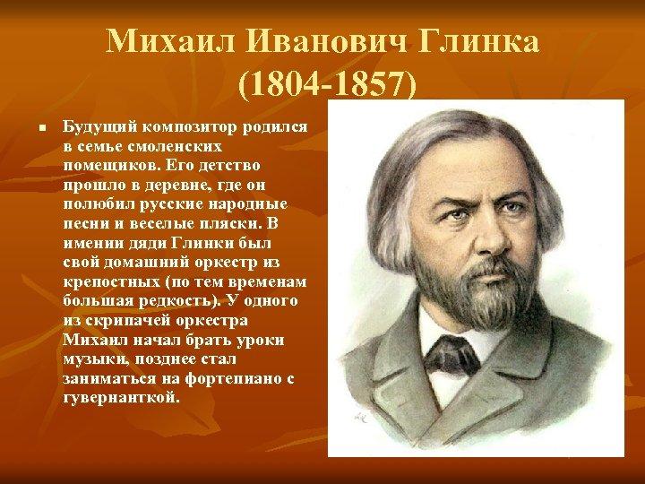 Михаил Иванович Глинка (1804 -1857) n Будущий композитор родился в семье смоленских помещиков. Его