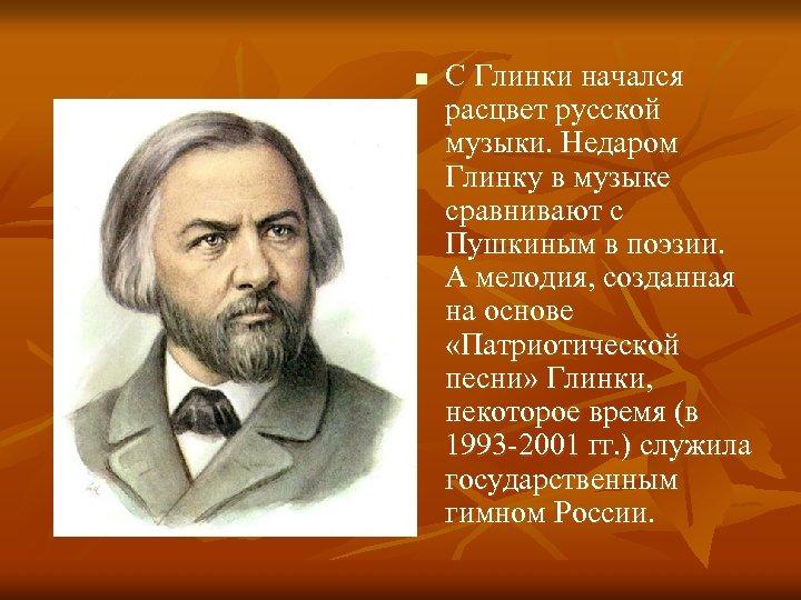 n С Глинки начался расцвет русской музыки. Недаром Глинку в музыке сравнивают с Пушкиным