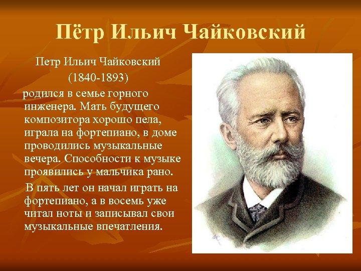 Пётр Ильич Чайковский Петр Ильич Чайковский (1840 -1893) родился в семье горного инженера. Мать