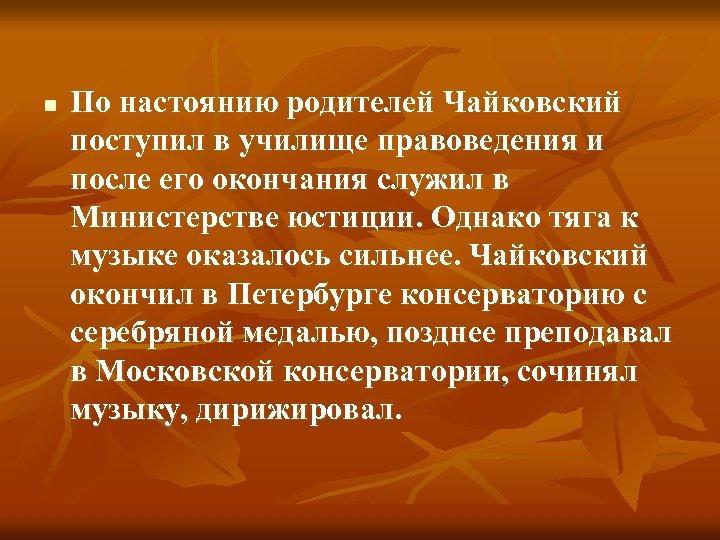 n По настоянию родителей Чайковский поступил в училище правоведения и после его окончания служил