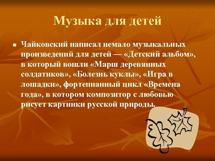 Музыка для детей n Чайковский написал немало музыкальных произведений для детей — «Детский альбом»