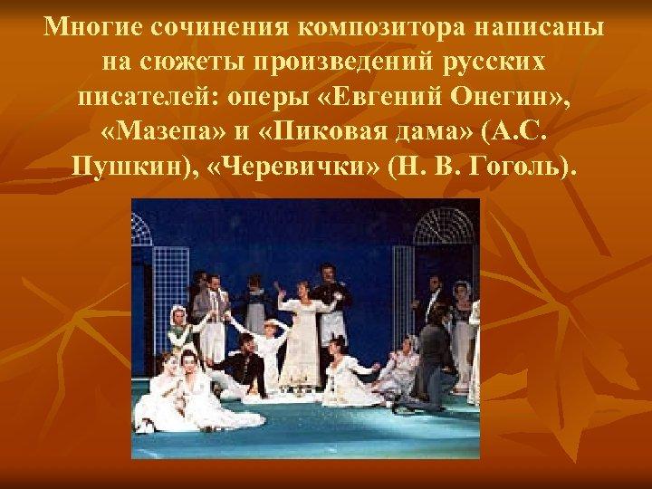 Многие сочинения композитора написаны на сюжеты произведений русских писателей: оперы «Евгений Онегин» , «Мазепа»