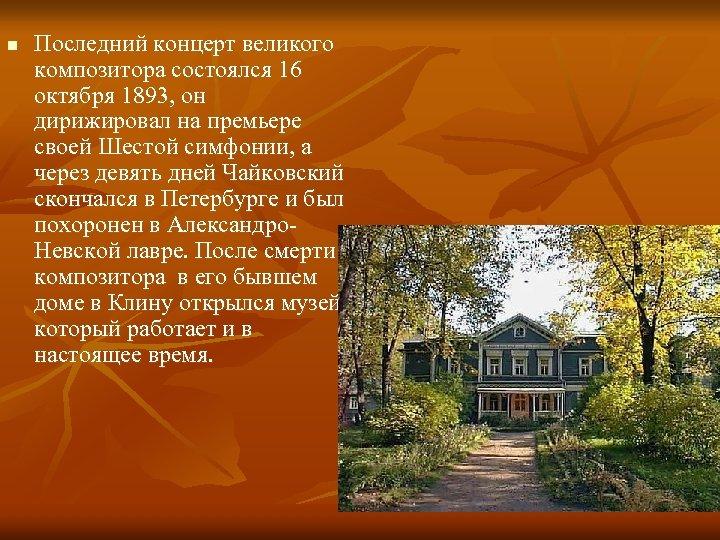 n Последний концерт великого композитора состоялся 16 октября 1893, он дирижировал на премьере своей