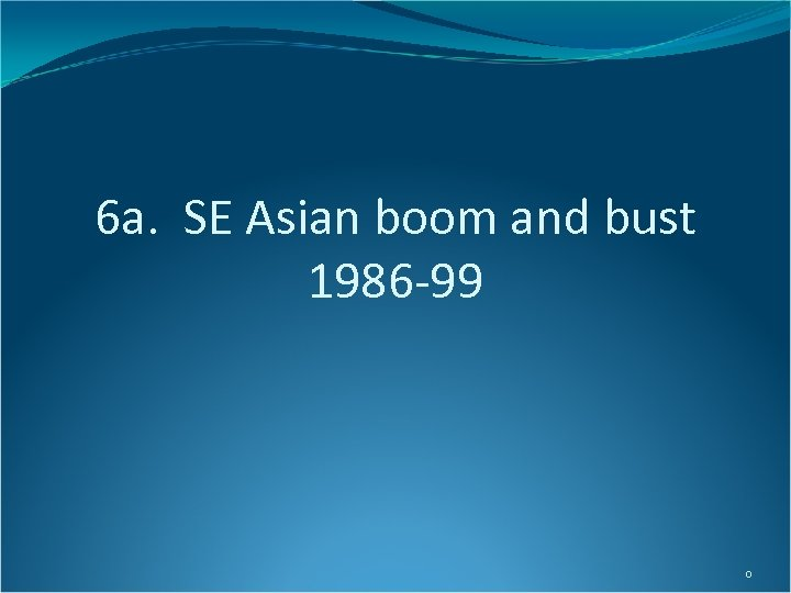 6 a. SE Asian boom and bust 1986 -99 0