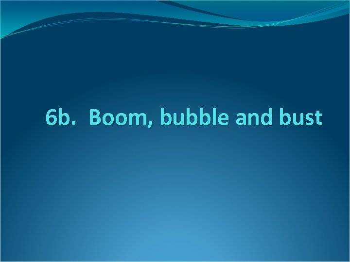 6 b. Boom, bubble and bust
