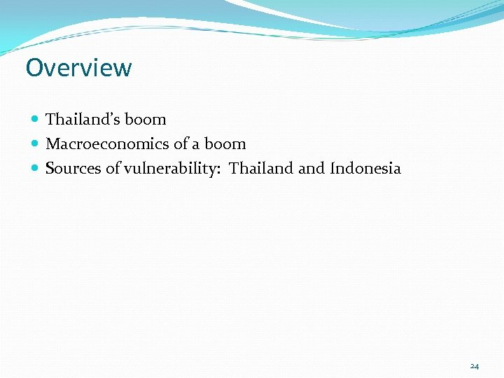 Overview Thailand's boom Macroeconomics of a boom Sources of vulnerability: Thailand Indonesia 24