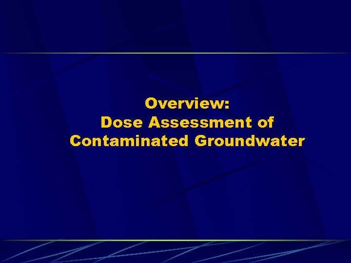 Overview: Dose Assessment of Contaminated Groundwater