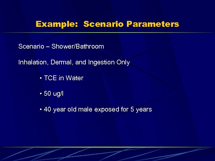 Example: Scenario Parameters Scenario – Shower/Bathroom Inhalation, Dermal, and Ingestion Only • TCE in