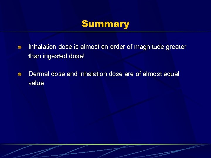 Summary Inhalation dose is almost an order of magnitude greater than ingested dose! Dermal