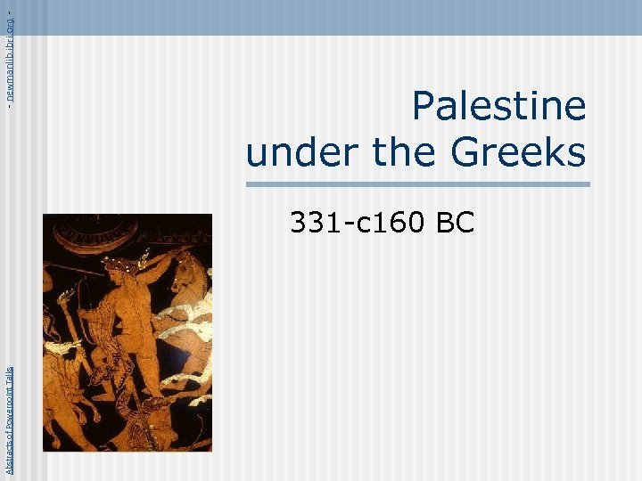 Abstracts of Powerpoint Talks - newmanlib. ibri. org - Palestine under the Greeks 331