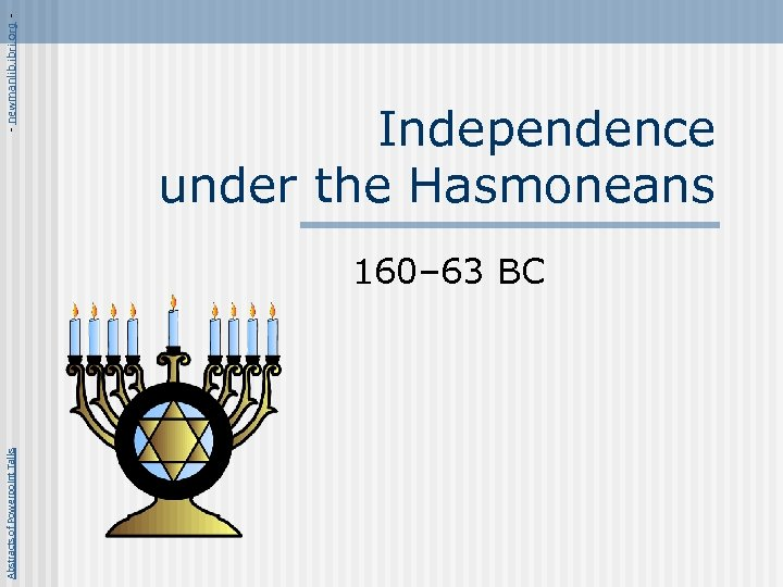 Abstracts of Powerpoint Talks - newmanlib. ibri. org - Independence under the Hasmoneans 160–