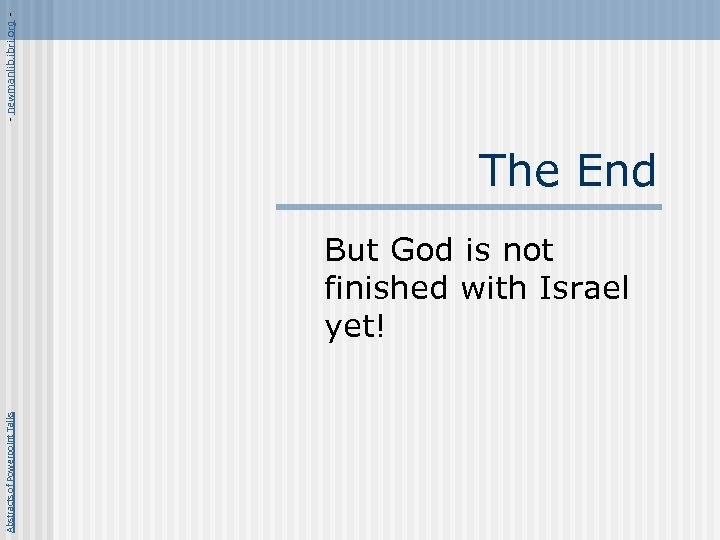 Abstracts of Powerpoint Talks The End But God is not finished with Israel yet!