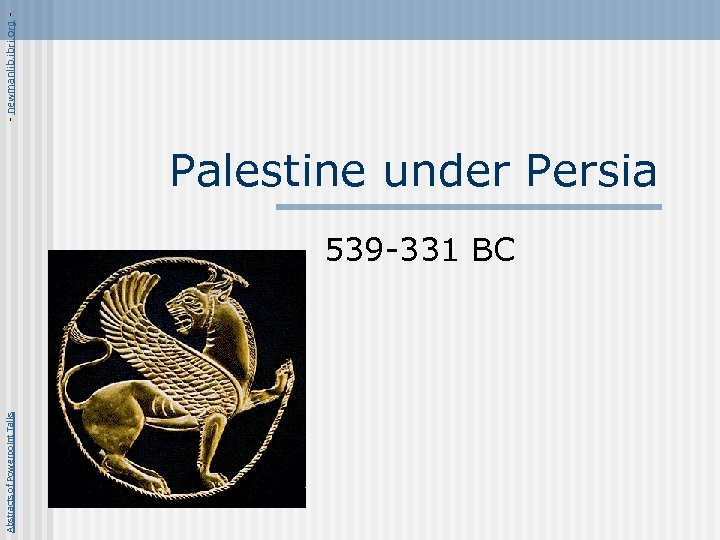 Abstracts of Powerpoint Talks Palestine under Persia 539 -331 BC - newmanlib. ibri. org