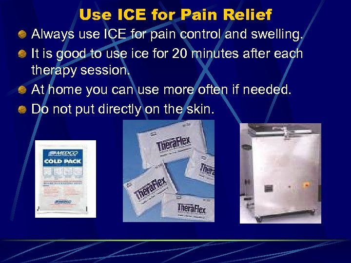 Use ICE for Pain Relief Always use ICE for pain control and swelling. It