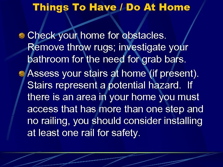 Things To Have / Do At Home Check your home for obstacles. Remove throw