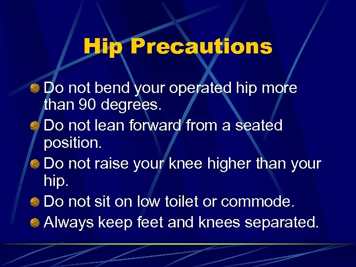 Hip Precautions Do not bend your operated hip more than 90 degrees. Do not