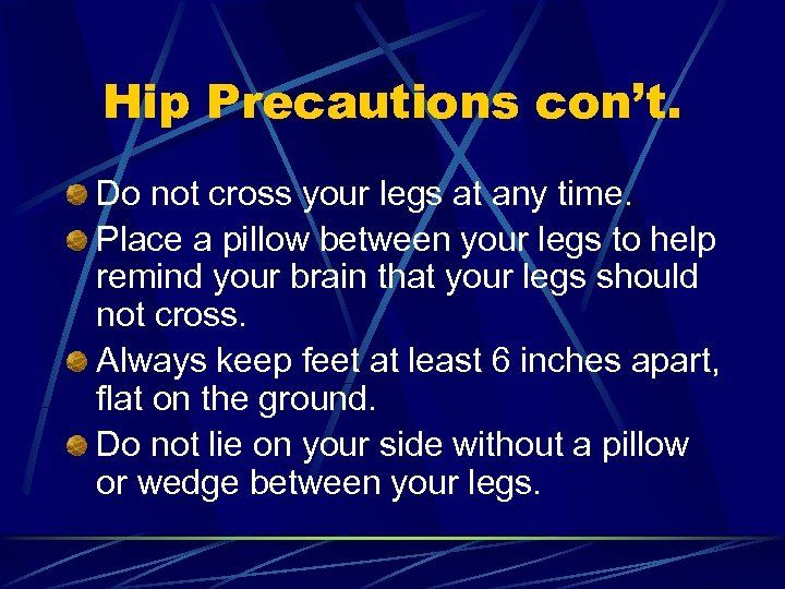 Hip Precautions con't. Do not cross your legs at any time. Place a pillow