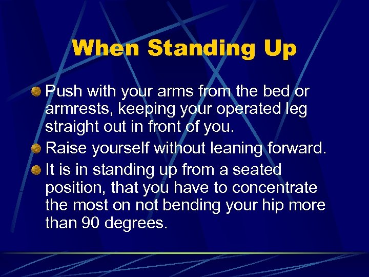 When Standing Up Push with your arms from the bed or armrests, keeping your