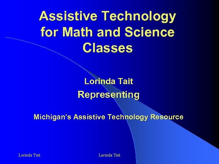 Assistive Technology for Math and Science Classes Lorinda Tait Representing Michigan's Assistive Technology Resource