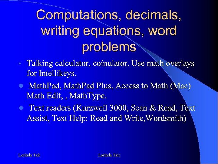 Computations, decimals, writing equations, word problems Talking calculator, coinulator. Use math overlays for Intellikeys.