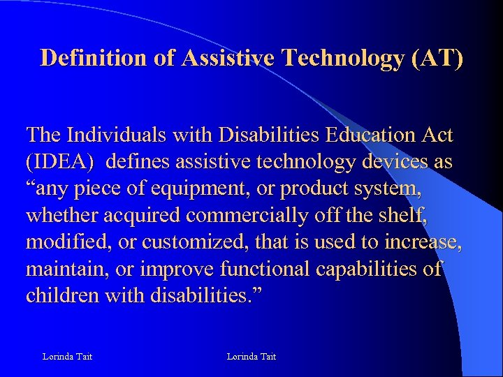Definition of Assistive Technology (AT) The Individuals with Disabilities Education Act (IDEA) defines assistive