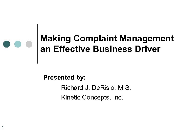 Making Complaint Management an Effective Business Driver Presented by: Richard J. De. Risio, M.