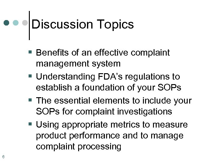 Discussion Topics § Benefits of an effective complaint management system § Understanding FDA's regulations