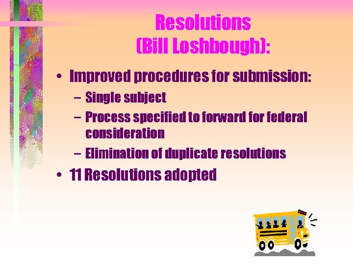 Resolutions (Bill Loshbough): • Improved procedures for submission: – Single subject – Process specified