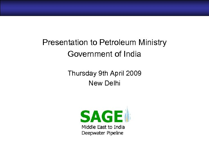 Presentation to Petroleum Ministry Government of India Thursday 9 th April 2009 New Delhi
