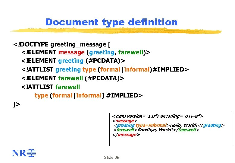 Document type definition <!DOCTYPE greeting_message [ <!ELEMENT message (greeting, farewell)> <!ELEMENT greeting (#PCDATA)> <!ATTLIST