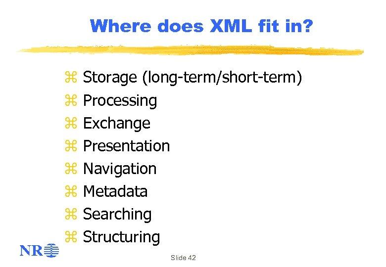 Where does XML fit in? z z z z Storage (long-term/short-term) Processing Exchange Presentation