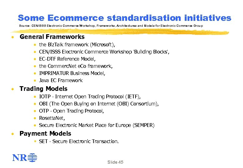Some Ecommerce standardisation initiatives Source: CEN/ISSS Electronic Commerce Workshop, Frameworks, Architectures and Models for