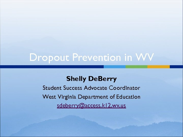Dropout Prevention in WV Shelly De. Berry Student Success Advocate Coordinator West Virginia Department