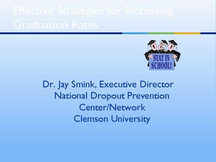 Effective Strategies for Increasing Graduation Rates Dr. Jay Smink, Executive Director National Dropout Prevention