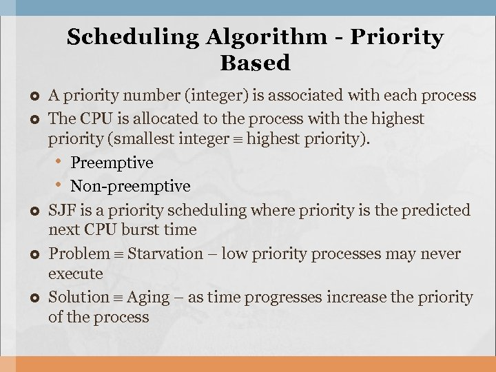 Scheduling Algorithm - Priority Based A priority number (integer) is associated with each process