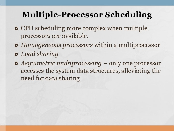Multiple-Processor Scheduling CPU scheduling more complex when multiple processors are available. Homogeneous processors within